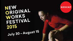 REDCAT Presents the 12th Annual  NEW ORIGINAL WORKS FESTIVAL  3 WEEKS • 9 NEW ORIGINAL WORKS • 1 NOW  Thursday, July 30 to Saturday, August 15, 2015, Los Angeles